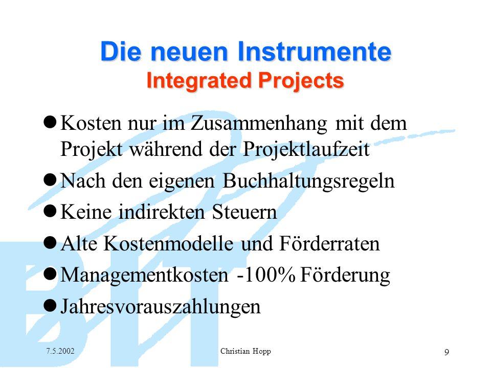 7.5.2002Christian Hopp 9 Die neuen Instrumente Integrated Projects Kosten nur im Zusammenhang mit dem Projekt während der Projektlaufzeit Nach den eigenen Buchhaltungsregeln Keine indirekten Steuern Alte Kostenmodelle und Förderraten Managementkosten -100% Förderung Jahresvorauszahlungen