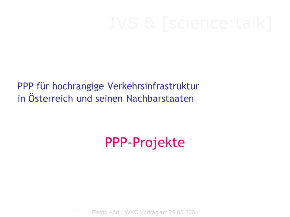 IVS & [science:talk] Bardo Hörl | WKO Vortrag am 26.05.2004 Vorgesehene Projekte Deutschland b) Betreibermodelle für Autobahnabschnitte (A-Modell) -Private: -Ausbau zusätzlicher Fahrstreifen -Erhaltung und Betrieb aller Fahrstreifen -Staat: -Einhebung der Mautgebühren und Weiterleitung an Private -Bereitstellung einer staatlichen Anschubfinanzierung (50%) aus Straßenbauhaushalt (Ausgleich für nicht durch Maut erfasste Kfz)