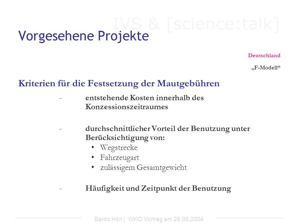 IVS & [science:talk] Bardo Hörl | WKO Vortrag am 26.05.2004 Vorgesehene Projekte Deutschland F-Modell Kriterien für die Festsetzung der Mautgebühren -