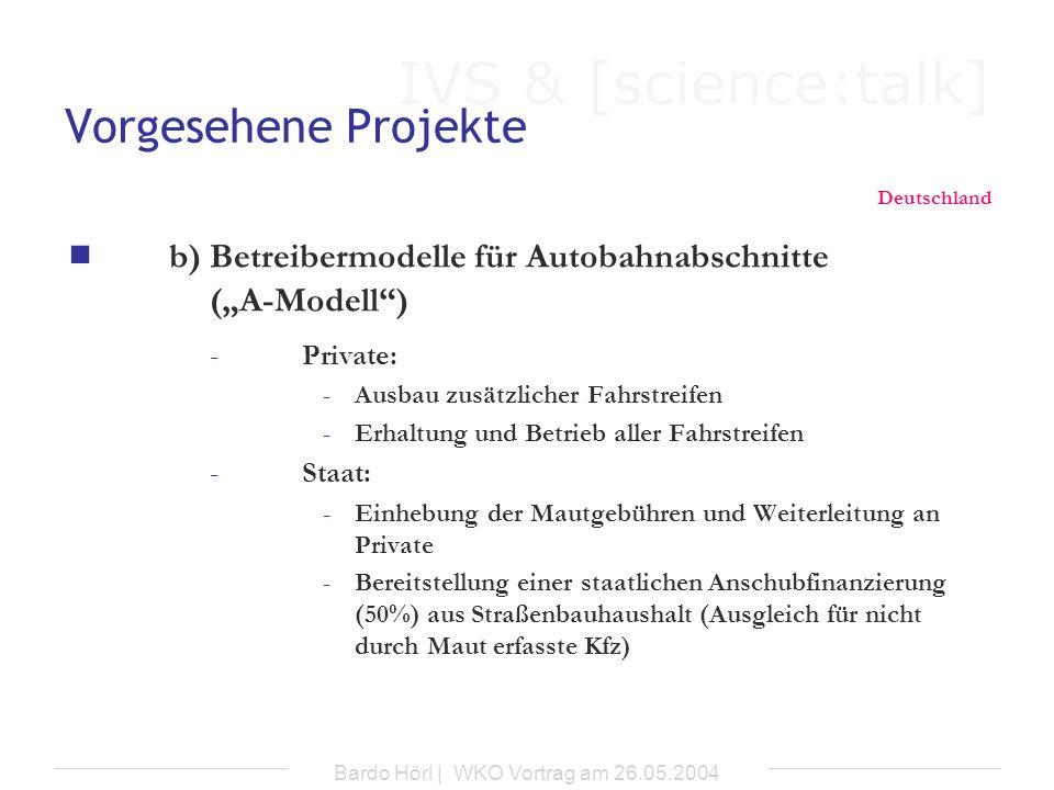 IVS & [science:talk] Bardo Hörl | WKO Vortrag am 26.05.2004 Vorgesehene Projekte Deutschland b) Betreibermodelle für Autobahnabschnitte (A-Modell) -Pr