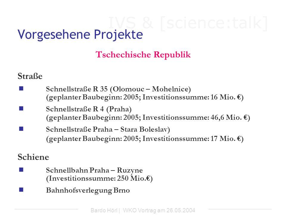 IVS & [science:talk] Bardo Hörl | WKO Vortrag am 26.05.2004 Vorgesehene Projekte Tschechische Republik Straße Schnellstraße R 35 (Olomouc – Mohelnice)
