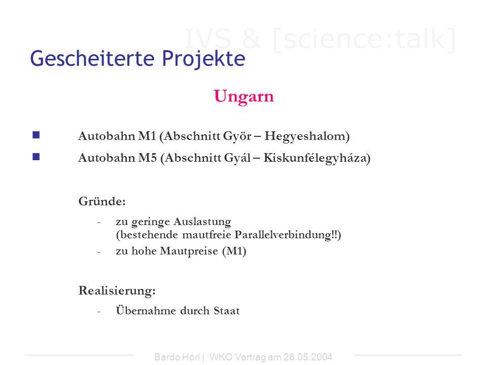 IVS & [science:talk] Bardo Hörl | WKO Vortrag am 26.05.2004 Gescheiterte Projekte Ungarn Autobahn M1 (Abschnitt Györ – Hegyeshalom) Autobahn M5 (Absch