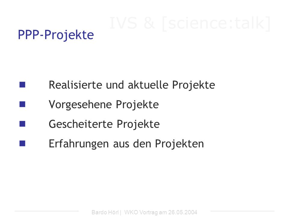 IVS & [science:talk] Bardo Hörl | WKO Vortrag am 26.05.2004 PPP-Projekte Realisierte und aktuelle Projekte Vorgesehene Projekte Gescheiterte Projekte