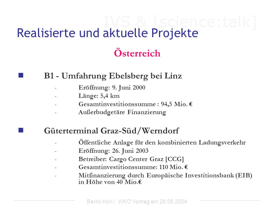 IVS & [science:talk] Bardo Hörl | WKO Vortrag am 26.05.2004 Vorgesehene Projekte Ungarn Straße Autobahn M6 (Abschnitt Érd – Dunaújváros) -Länge: 52km -Projekt noch nicht vollständig genehmigt) Schiene Vorortelinien (S-Bahn-Linien) im Raum Budapest (Idee)
