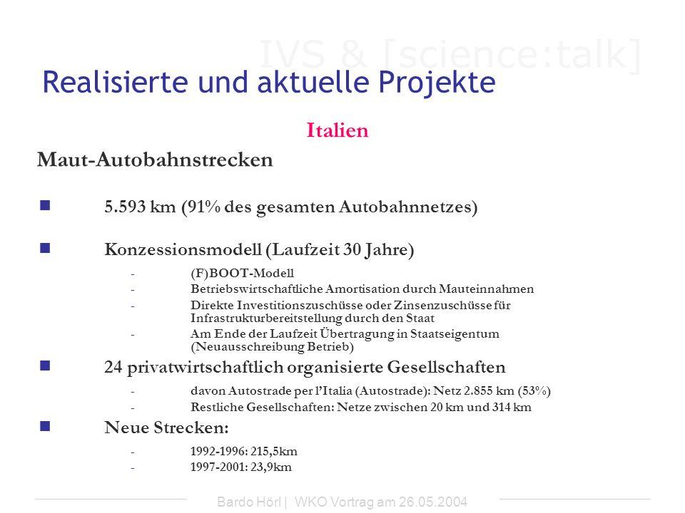 IVS & [science:talk] Bardo Hörl | WKO Vortrag am 26.05.2004 Gescheiterte Projekte Tschechische Republik Autobahn D 47 (Lipnik nad Becvou – polnische Staatsgrenze) -Länge: 80,1km -Betreiber: H&C Housing&Construction-Izrael, Vertrag vom 25.06.2002 -BOT-Projekt über 25 Jahre -Zahlung einer Schattenmaut durch den Staat, abhängig von Währungskurs, Inflationsrate und Verkehrsstärke) Gründe: -Fehlende Transparenz und Nachvollziehbarkeit im Zuge des gesamten Auswahlverfahrens -Verdacht auf nichtrechtskonforme Abwicklung der Vertragvergabe seitens der Regierung -Verdacht auf Korruption Realisierung: - aus öffentlichen Haushaltsmitteln; geplante Fertigstellung bis 2008