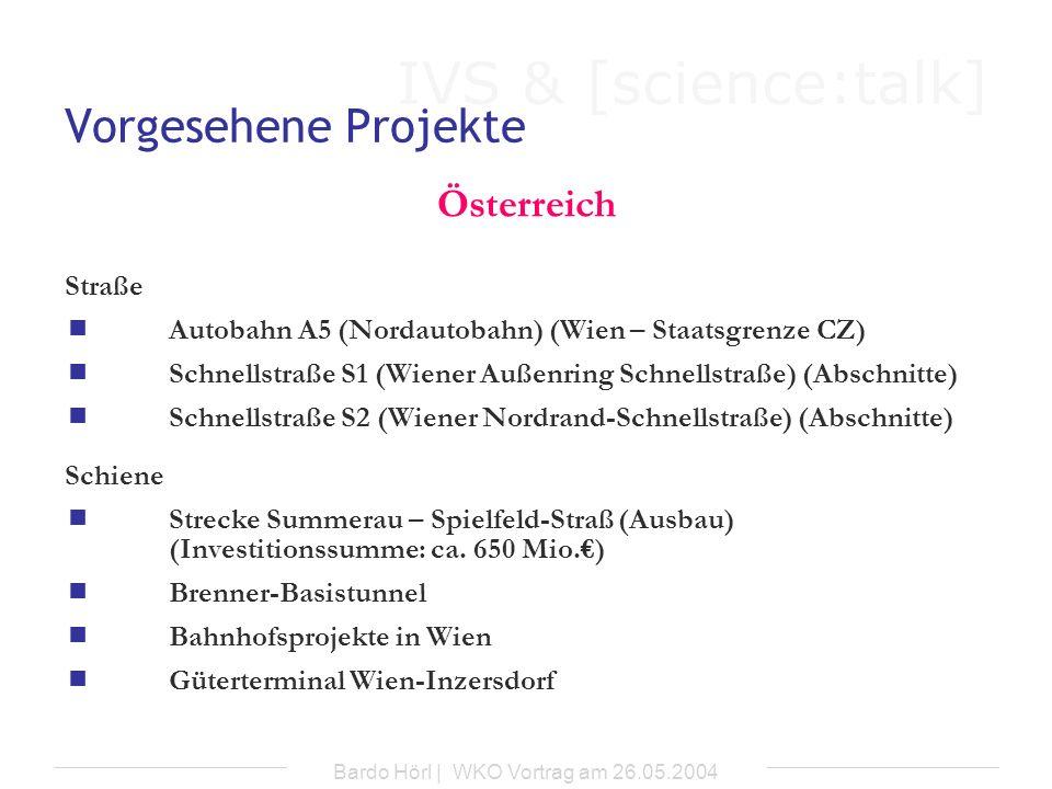 IVS & [science:talk] Bardo Hörl | WKO Vortrag am 26.05.2004 Vorgesehene Projekte Deutschland Straße a) Privat finanzierter Fernstraßenbau (F-Modell) -Neu- und Ausbau, Erhaltung und Betrieb von Bundesfernstraßen durch von Privaten selbst eingehobenen Mautgebühren b) Betreibermodelle für Autobahnabschnitte (A-Modell) -sechs- bzw.