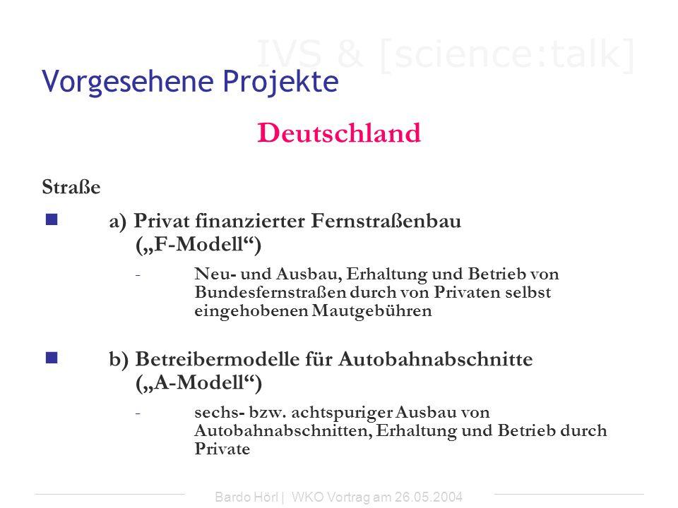 IVS & [science:talk] Bardo Hörl | WKO Vortrag am 26.05.2004 Vorgesehene Projekte Deutschland a) Privat finanzierter Fernstraßenbau (F-Modell) -Fernstraßenbauprivatisierungsgesetz (1994) -Private: -Neu- und Ausbau, Erhaltung und Betrieb von Bundesfernstraßen -Einhebung der Mautgebühren -Staat (Bundesministerium für Verkehr): -Festlegung der entsprechenden Straßen oder Bauwerke -Festlegung der jeweiligen Höhe der Mautgebühren -Bereitstellung einer Anschubfinanzierung (bis 20%)
