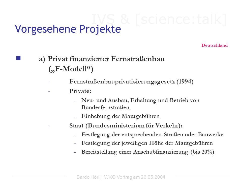 IVS & [science:talk] Bardo Hörl | WKO Vortrag am 26.05.2004 Vorgesehene Projekte Deutschland F-Modell Kriterien für die Festsetzung der Mautgebühren -entstehende Kosten innerhalb des Konzessionszeitraumes -durchschnittlicher Vorteil der Benutzung unter Berücksichtigung von: Wegstrecke Fahrzeugart zulässigem Gesamtgewicht -Häufigkeit und Zeitpunkt der Benutzung