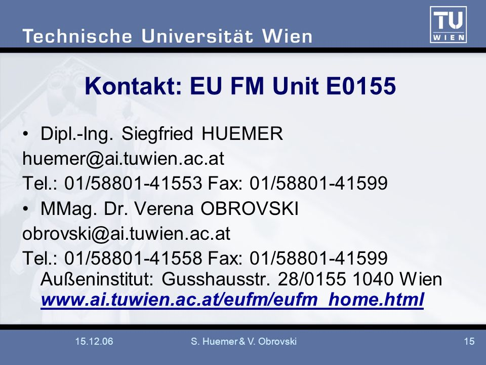 15.12.06S. Huemer & V. Obrovski15 Kontakt: EU FM Unit E0155 Dipl.-Ing. Siegfried HUEMER huemer@ai.tuwien.ac.at Tel.: 01/58801-41553 Fax: 01/58801-4159