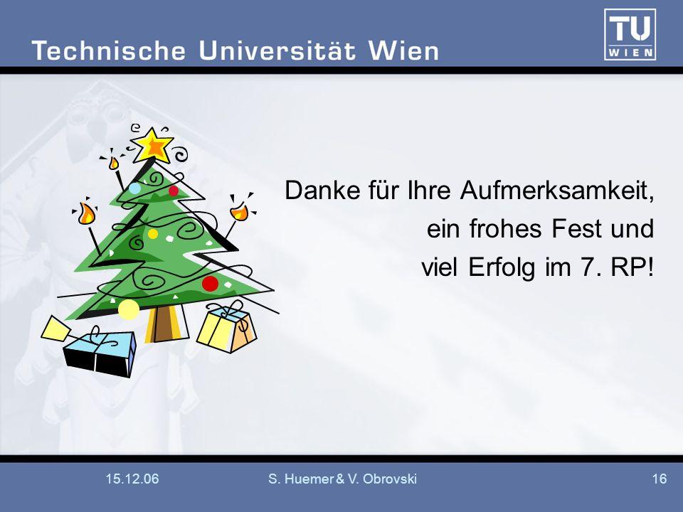 15.12.06S. Huemer & V. Obrovski16 Danke für Ihre Aufmerksamkeit, ein frohes Fest und viel Erfolg im 7. RP!
