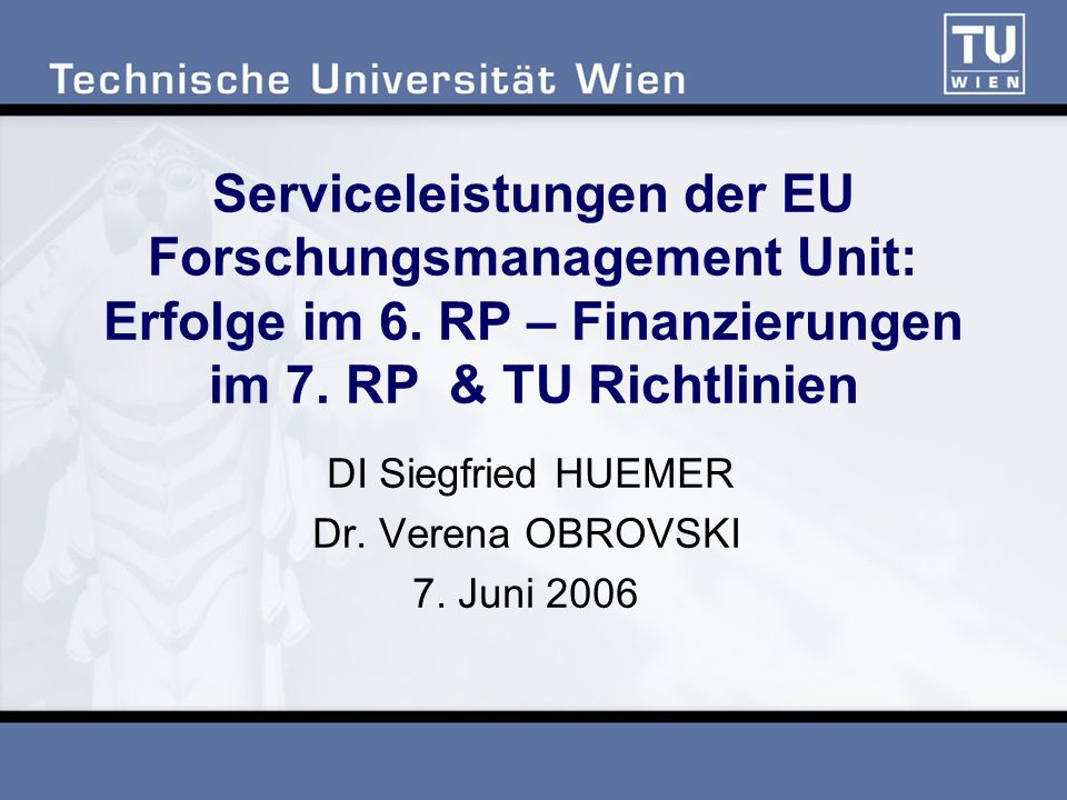 Serviceleistungen der EU Forschungsmanagement Unit: Erfolge im 6. RP – Finanzierungen im 7. RP & TU Richtlinien DI Siegfried HUEMER Dr. Verena OBROVSK