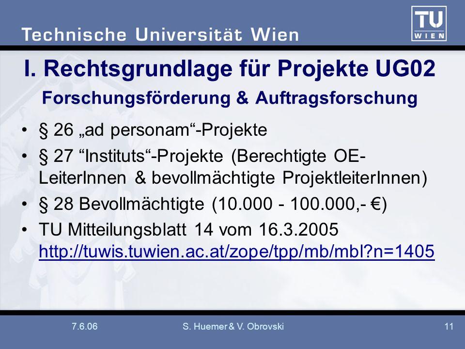 7.6.06S. Huemer & V. Obrovski11 I. Rechtsgrundlage für Projekte UG02 Forschungsförderung & Auftragsforschung § 26 ad personam-Projekte § 27 Instituts-