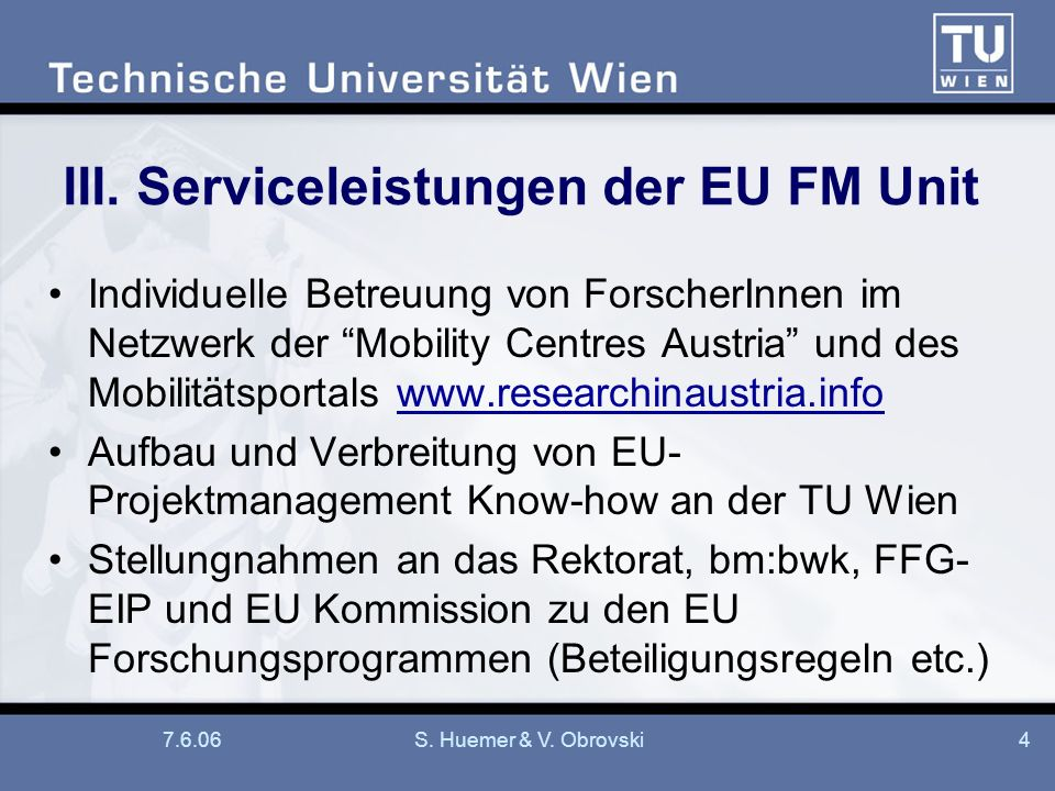 7.6.06S. Huemer & V. Obrovski4 III. Serviceleistungen der EU FM Unit Individuelle Betreuung von ForscherInnen im Netzwerk der Mobility Centres Austria