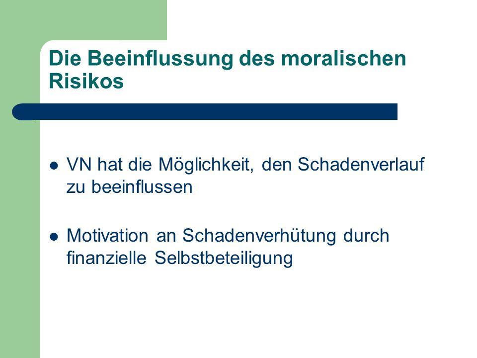 Die Beeinflussung des moralischen Risikos VN hat die Möglichkeit, den Schadenverlauf zu beeinflussen Motivation an Schadenverhütung durch finanzielle