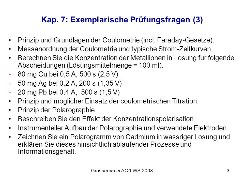 Grasserbauer AC 1 WS 20083 Kap. 7: Exemplarische Prüfungsfragen (3) Prinzip und Grundlagen der Coulometrie (incl. Faraday-Gesetze). Messanordnung der