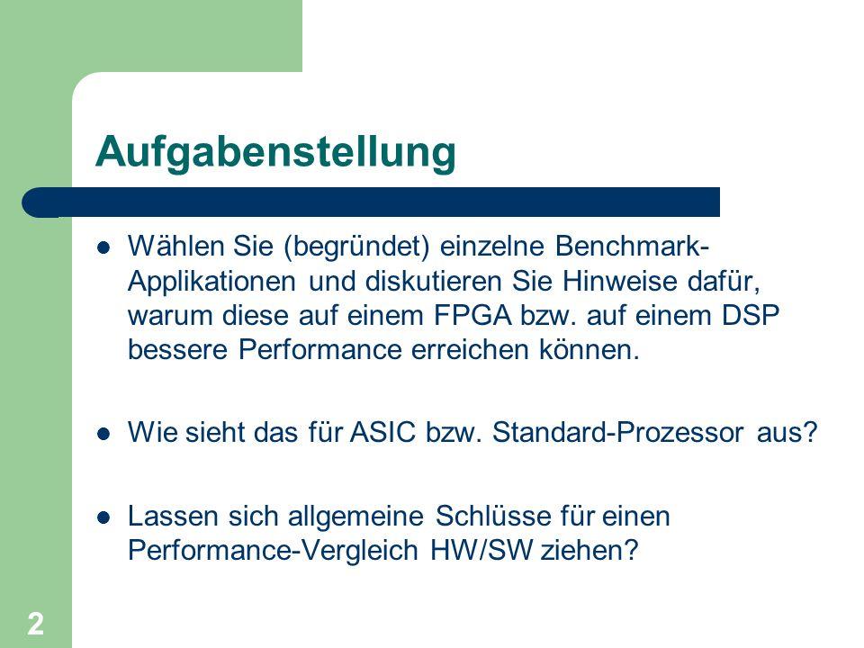 3 Benchmarks für digitale Signalverarbeitung Einfache Operationen der digitalen Signalverarbeitung – MAC/s (Mutliply and Accumulate), einfach aber ungenau Volle Applikation – System Performance – Modem, Decoder, zu aufwendig, für DSPs alleine ungeeignet Kernels – FFT, FIR, IIR, Viterbi-Decoder, optimal für DSPs aber auch für FPGAs.