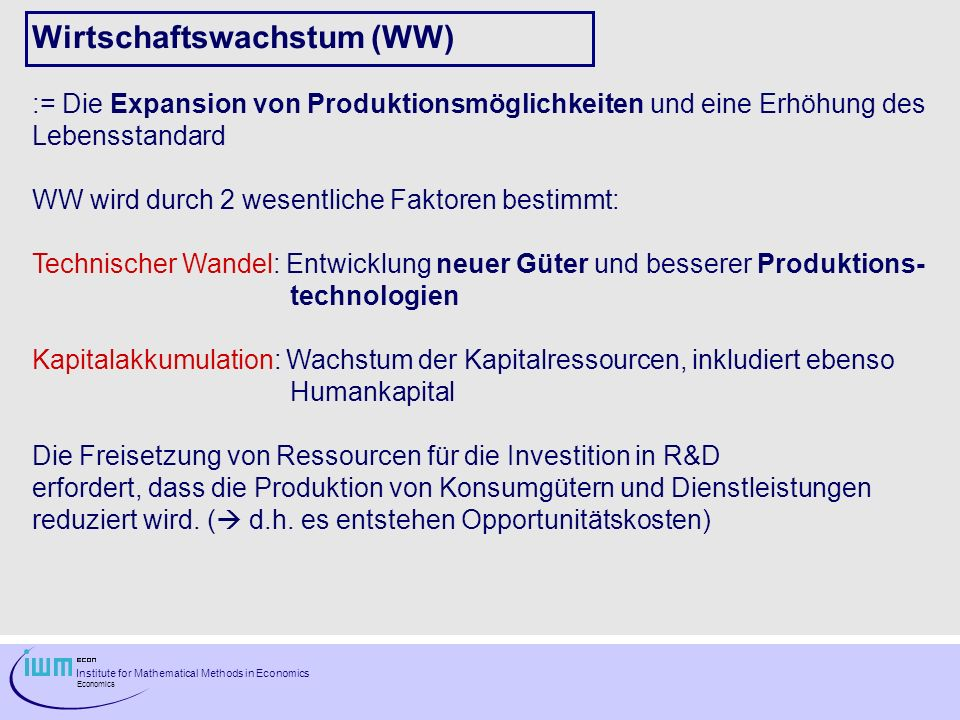 Institute for Mathematical Methods in Economics Economics Wirtschaftswachstum (WW) := Die Expansion von Produktionsmöglichkeiten und eine Erhöhung des