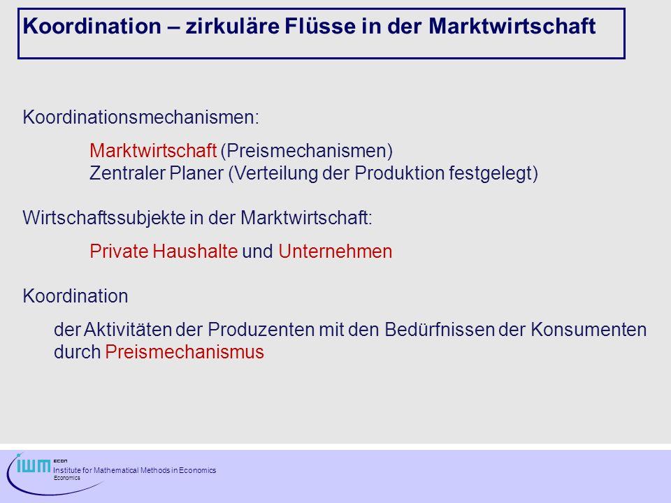 Institute for Mathematical Methods in Economics Economics Koordination – zirkuläre Flüsse in der Marktwirtschaft Koordinationsmechanismen: Marktwirtsc