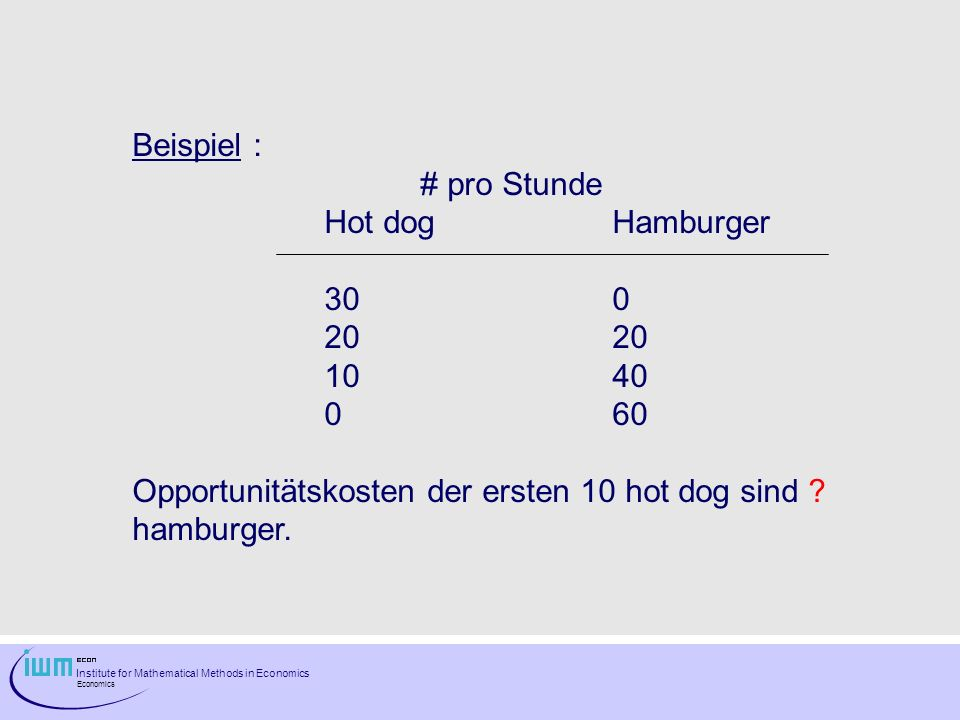 Institute for Mathematical Methods in Economics Economics Beispiel : # pro Stunde Hot dogHamburger 30020 1040 060 Opportunitätskosten der ersten 10 hot dog sind .