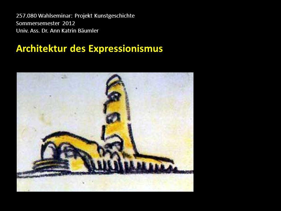 257.080 Wahlseminar: Projekt Kunstgeschichte Sommersemester 2012 Univ. Ass. Dr. Ann Katrin Bäumler Architektur des Expressionismus