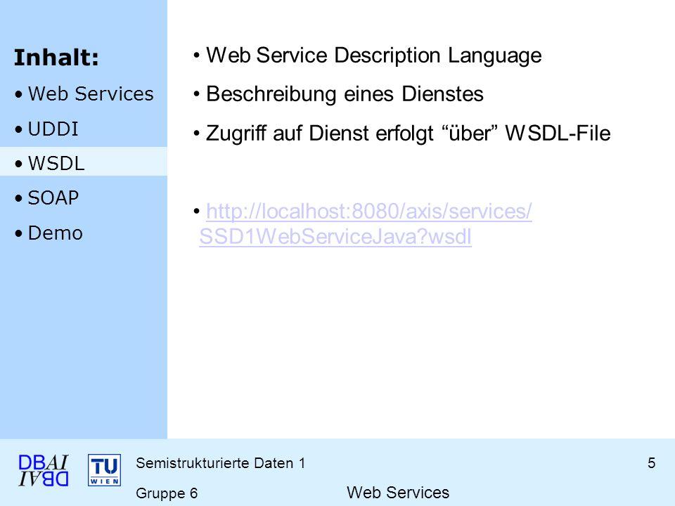 Semistrukturierte Daten 15 Gruppe 6 Web Services Web Service Description Language Beschreibung eines Dienstes Zugriff auf Dienst erfolgt über WSDL-Fil