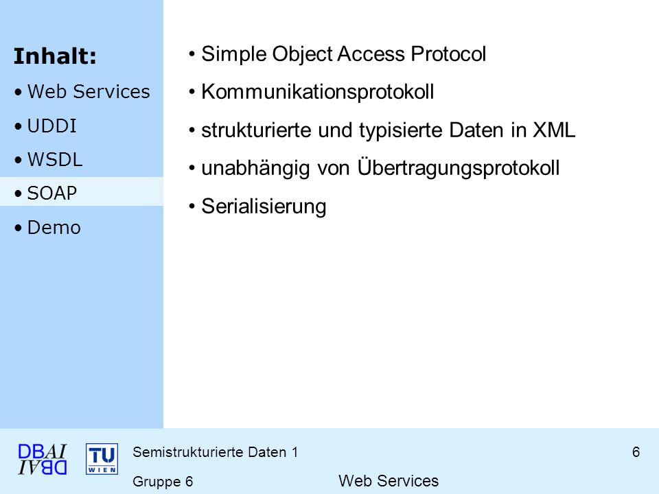 Semistrukturierte Daten 16 Gruppe 6 Web Services Simple Object Access Protocol Kommunikationsprotokoll strukturierte und typisierte Daten in XML unabhängig von Übertragungsprotokoll Serialisierung Inhalt: Web Services UDDI WSDL SOAP Demo
