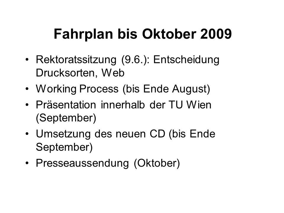 Fahrplan bis Oktober 2009 Rektoratssitzung (9.6.): Entscheidung Drucksorten, Web Working Process (bis Ende August) Präsentation innerhalb der TU Wien (September) Umsetzung des neuen CD (bis Ende September) Presseaussendung (Oktober)