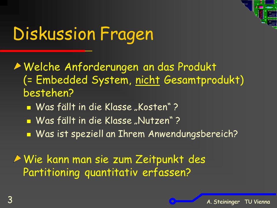 A. Steininger TU Vienna 3 Diskussion Fragen Welche Anforderungen an das Produkt (= Embedded System, nicht Gesamtprodukt) bestehen? Was fällt in die Kl