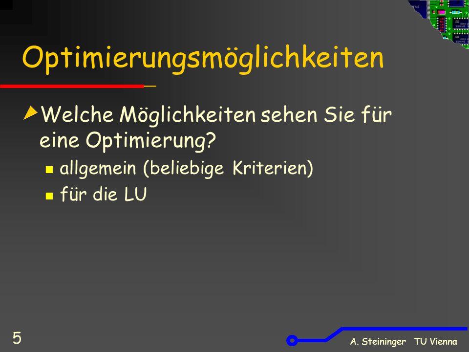 A. Steininger TU Vienna 5 Optimierungsmöglichkeiten Welche Möglichkeiten sehen Sie für eine Optimierung? allgemein (beliebige Kriterien) für die LU