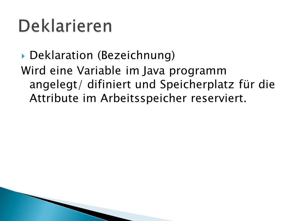Deklaration (Bezeichnung) Wird eine Variable im Java programm angelegt/ difiniert und Speicherplatz für die Attribute im Arbeitsspeicher reserviert.