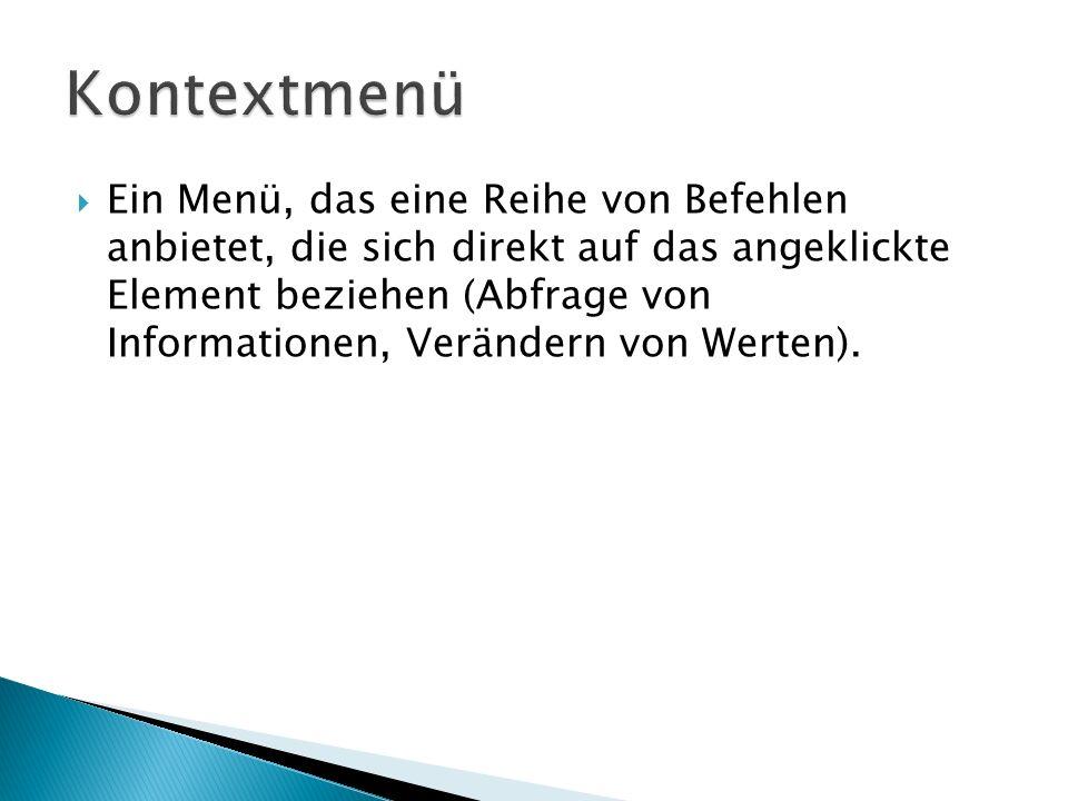 Ein Menü, das eine Reihe von Befehlen anbietet, die sich direkt auf das angeklickte Element beziehen (Abfrage von Informationen, Verändern von Werten)
