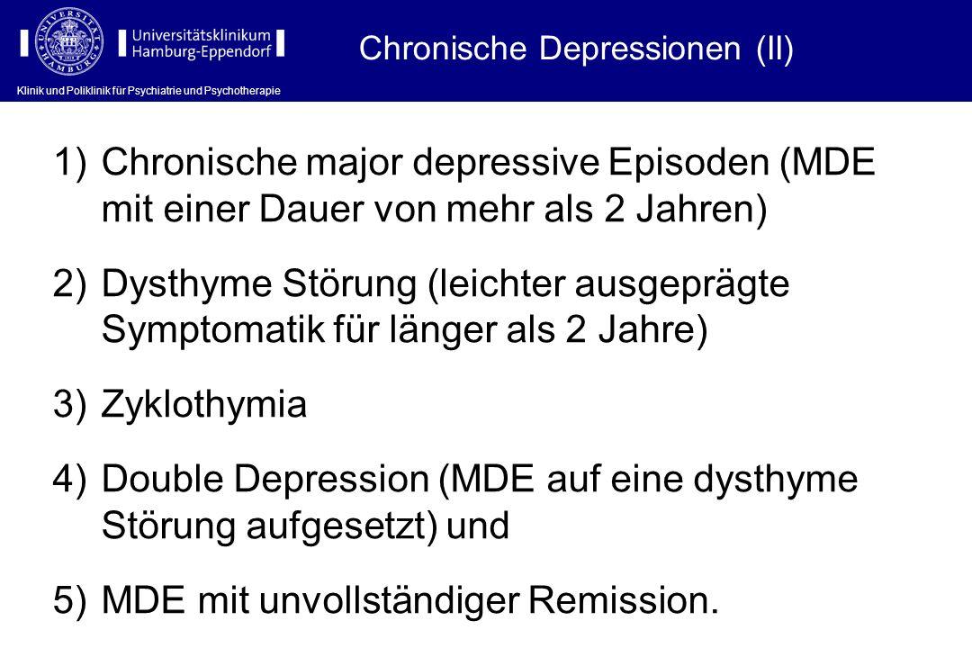 Klinik und Poliklinik für Psychiatrie und Psychotherapie Chronische Depressionen (II) 1)Chronische major depressive Episoden (MDE mit einer Dauer von