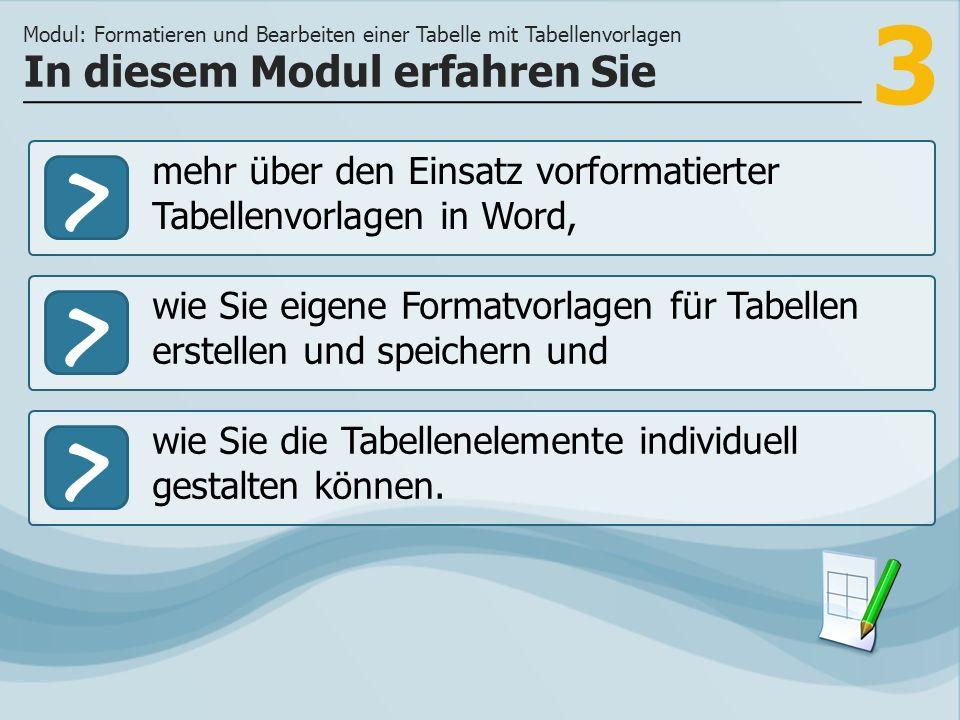 3 >> wie Sie eigene Formatvorlagen für Tabellen erstellen und speichern und wie Sie die Tabellenelemente individuell gestalten können. In diesem Modul