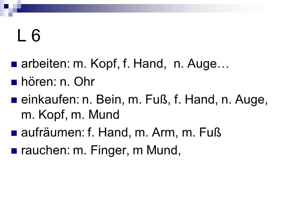 L 6 arbeiten: m.Kopf, f. Hand, n. Auge… hören: n.