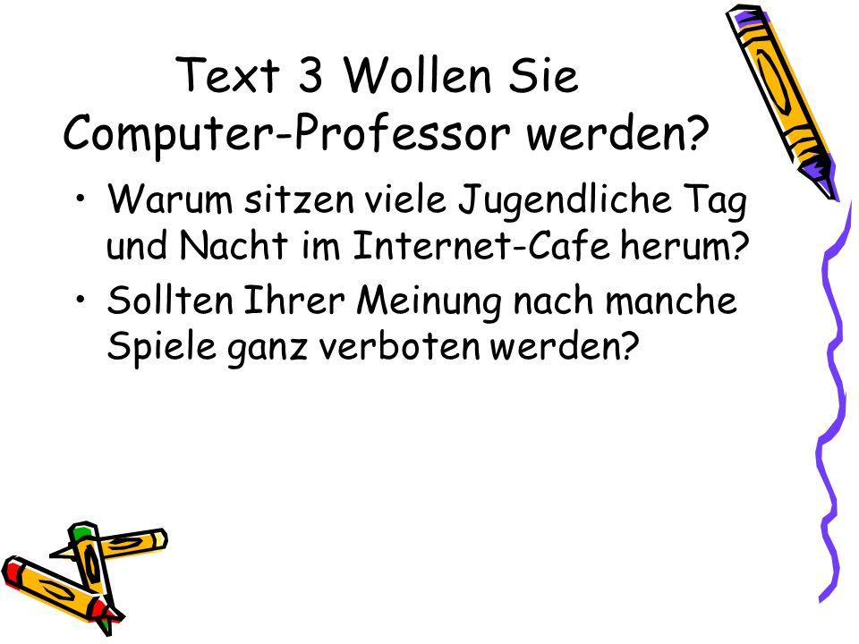 Text 3 Wollen Sie Computer-Professor werden? Warum sitzen viele Jugendliche Tag und Nacht im Internet-Cafe herum? Sollten Ihrer Meinung nach manche Sp