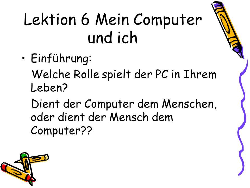 Lektion 6 Mein Computer und ich Einf ü hrung: Welche Rolle spielt der PC in Ihrem Leben? Dient der Computer dem Menschen, oder dient der Mensch dem Co