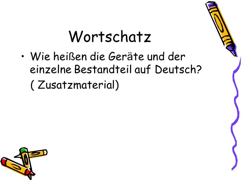 Wortschatz Wie hei ß en die Ger ä te und der einzelne Bestandteil auf Deutsch? ( Zusatzmaterial)