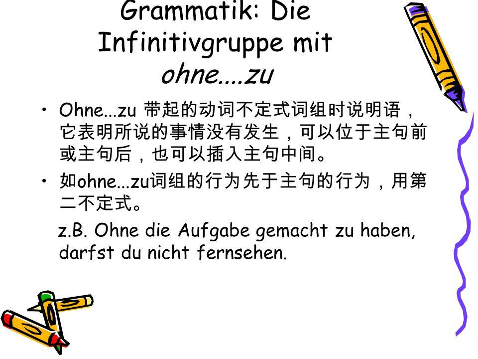 Grammatik: Die Infinitivgruppe mit ohne....zu Ohne...zu ohne...zu z.B. Ohne die Aufgabe gemacht zu haben, darfst du nicht fernsehen.