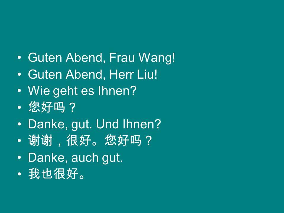 Guten Abend, Frau Wang! Guten Abend, Herr Liu! Wie geht es Ihnen? Danke, gut. Und Ihnen? Danke, auch gut.