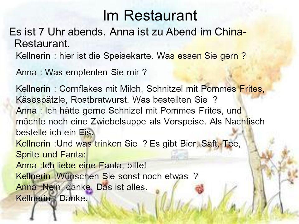 Im Restaurant Es ist 7 Uhr abends. Anna ist zu Abend im China- Restaurant. Kellnerin : hier ist die Speisekarte. Was essen Sie gern ? Anna : Was empfe