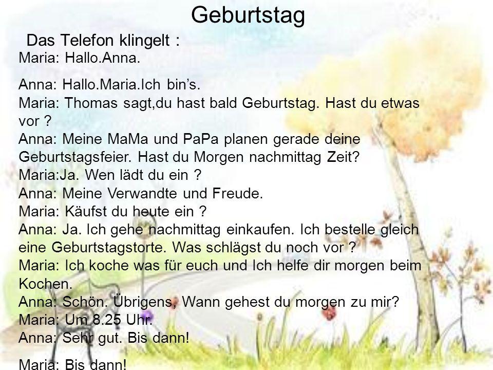 Geburtstag Das Telefon klingelt Maria: Hallo.Anna. Anna: Hallo.Maria.Ich bins. Maria: Thomas sagt,du hast bald Geburtstag. Hast du etwas vor ? Anna: M