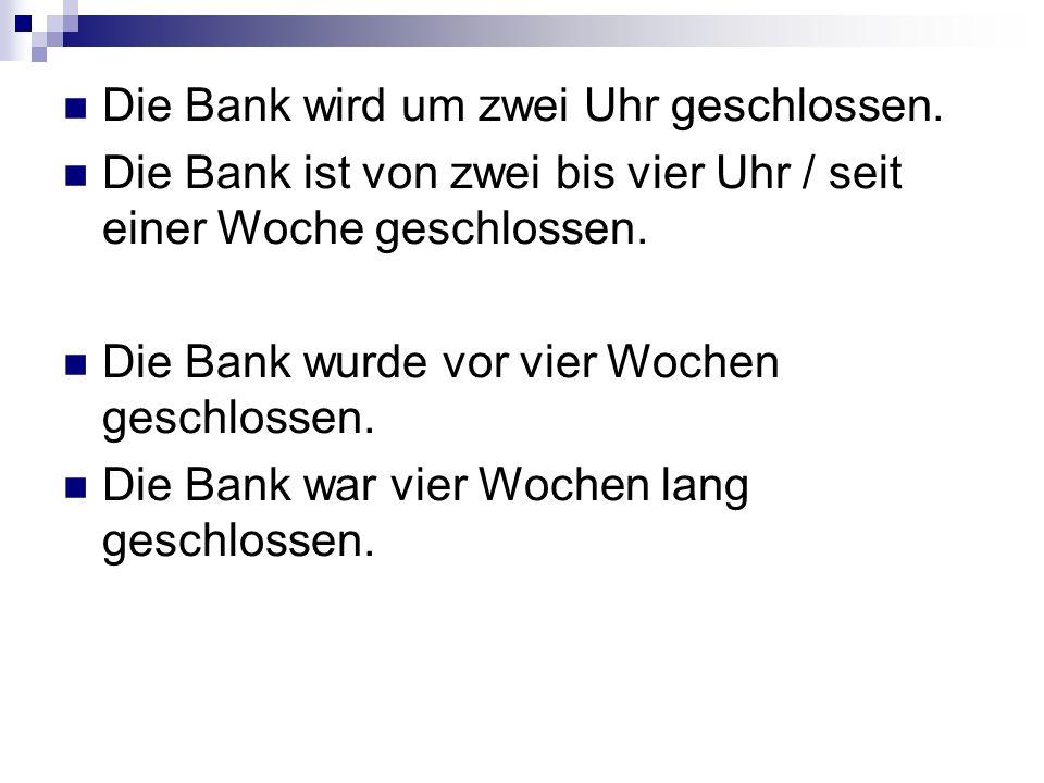 Die Bank wird um zwei Uhr geschlossen. Die Bank ist von zwei bis vier Uhr / seit einer Woche geschlossen. Die Bank wurde vor vier Wochen geschlossen.