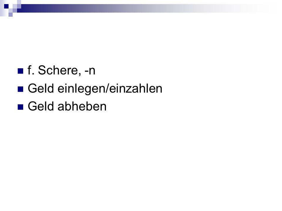 f. Schere, -n Geld einlegen/einzahlen Geld abheben