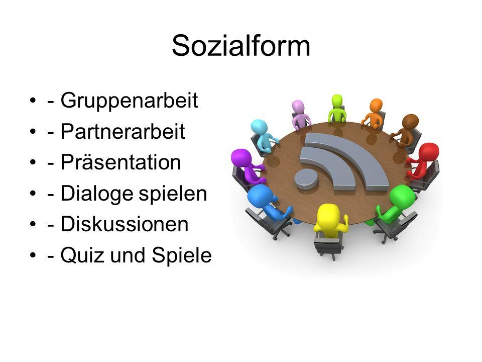 Sozialform - Gruppenarbeit - Partnerarbeit - Präsentation - Dialoge spielen - Diskussionen - Quiz und Spiele