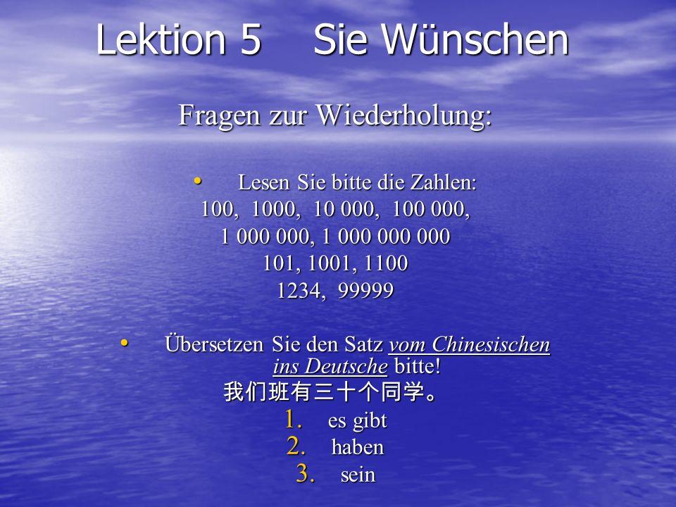 Lektion 5 Sie W ü nschen Fragen zur Wiederholung: Lesen Sie bitte die Zahlen: 100, 1000, 10 000, 100 000, 1 000 000, 1 000 000 000 101, 1001, 1100 123