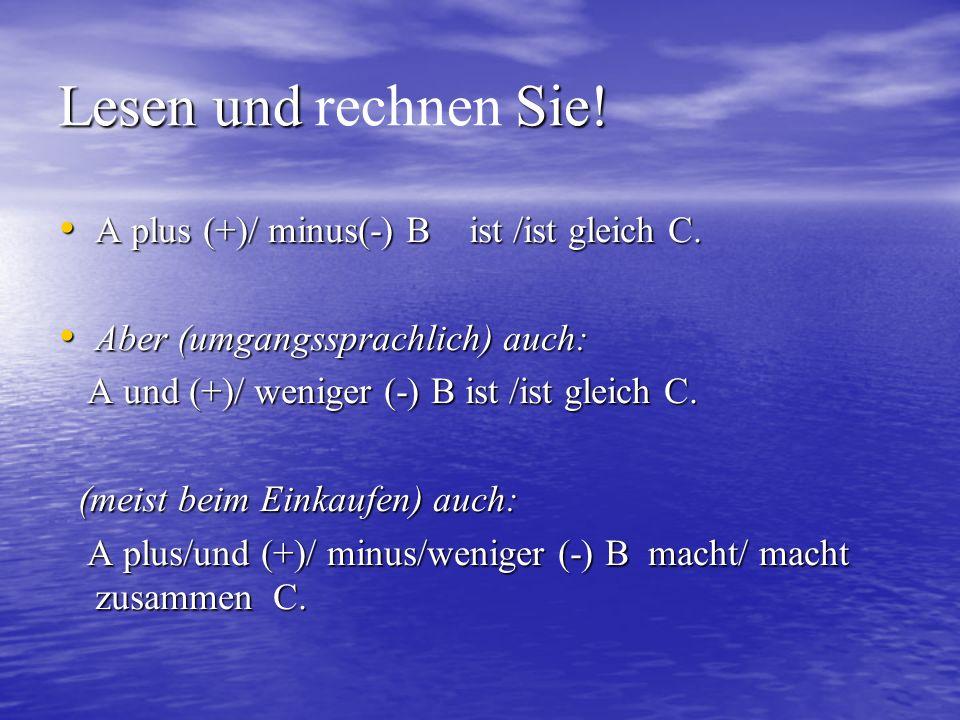 Lesen und Sie! Lesen und rechnen Sie! A plus (+)/ minus(-) B ist /ist gleich C. A plus (+)/ minus(-) B ist /ist gleich C. Aber (umgangssprachlich) auc