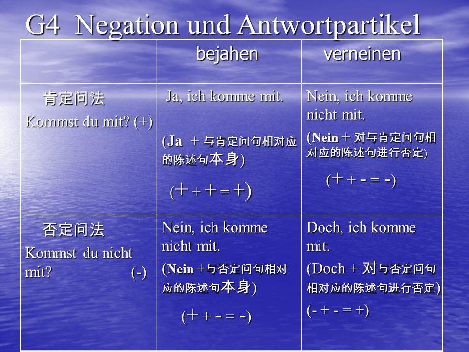 G4 Negation und Antwortpartikel bejahen bejahen verneinen verneinen Kommst du mit? (+) Ja, ich komme mit. Ja, ich komme mit. (Ja + ) ( + + + = +) ( +