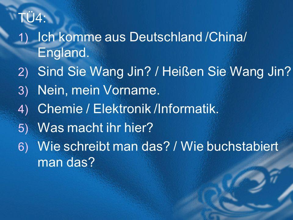 TÜ4: 1) Ich komme aus Deutschland /China/ England. 2) Sind Sie Wang Jin? / Heißen Sie Wang Jin? 3) Nein, mein Vorname. 4) Chemie / Elektronik /Informa
