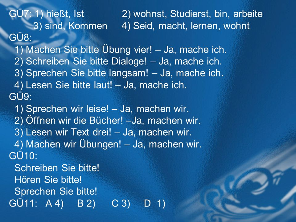 GÜ7: 1) hießt, Ist 2) wohnst, Studierst, bin, arbeite 3) sind, Kommen 4) Seid, macht, lernen, wohnt GÜ8: 1) Machen Sie bitte Übung vier! – Ja, mache i