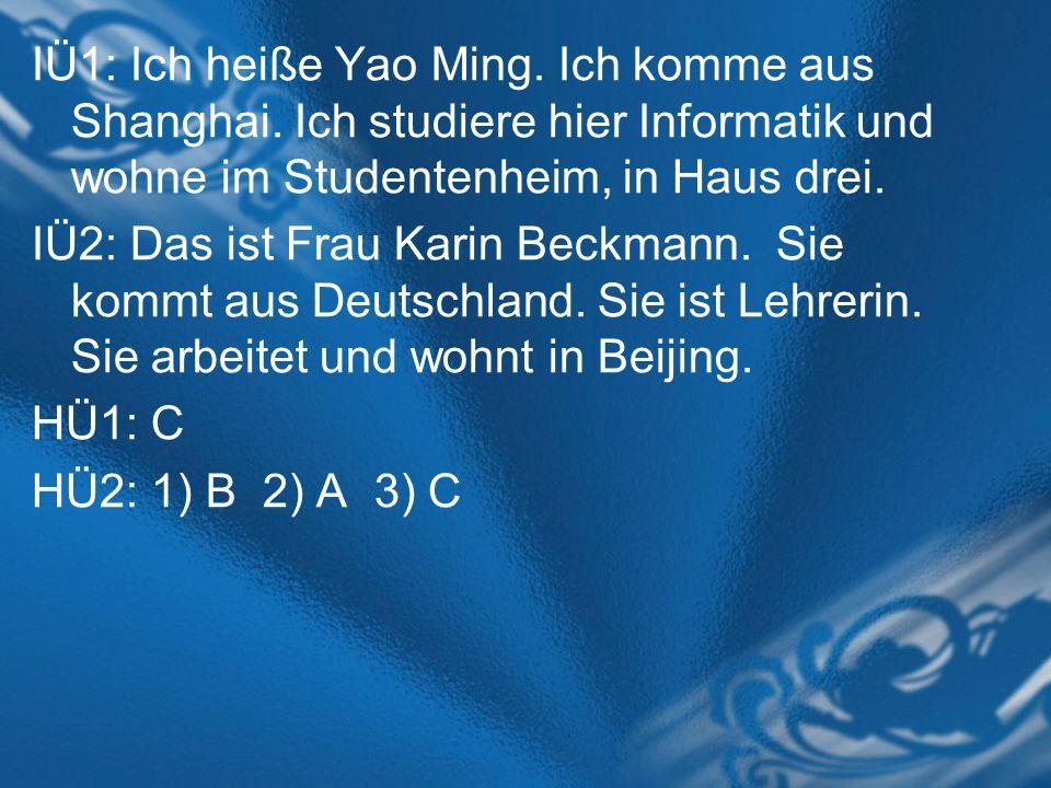 IÜ1: Ich heiße Yao Ming. Ich komme aus Shanghai. Ich studiere hier Informatik und wohne im Studentenheim, in Haus drei. IÜ2: Das ist Frau Karin Beckma